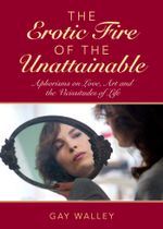 The Erotic Fire of the Unattainable : Aphorisms on Love, Art, and the Vicissitudes of Life - Gay Walley