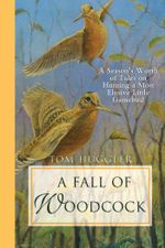 A Fall of Woodcock : A Season's Worth of Tales on Hunting a Most Elusive Little Game Bird - Tom Huggler