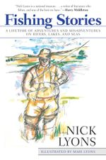 Fishing Stories : A Lifetime of Adventures and Misadventures on Rivers, Lakes, and Seas - Nick Lyons