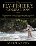 The Fly-Fisher's Companion : A Fundamental Guide to Tackle, Casting, Presentation, Aquatic Insects, and the Flies that Imitate Them - Darrel Martin