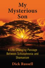 My Mysterious Son : A Life-Changing Passage Between Schizophrenia and Shamanism - Dick Russell