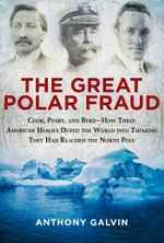 The Great Polar Fraud : Cook, Peary, and ByrdHow Three American Heroes Duped the World into Thinking They Had Reached the North Pole - Anthony Galvin
