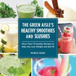 The Green Aisle's Healthy Smoothies and Slushies : More Than Seventy-Five Healthy Recipes to Help You Lose Weight and Get Fit - Michelle Savage