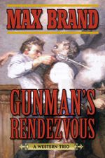 Gunman's Rendezvous : A Western Trio - Max Brand