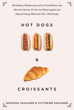 Hot Dogs & Croissants : The Culinary Misadventures of Two French Women Who Moved to America, Got Fat, Got Skinny (Again), and Mastered Eating Well in t - Natasha Saulnier