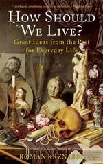 How Should We Live? : Great Ideas from the Past for Everyday Life - Roman Krznaric