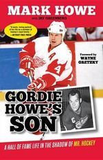 Gordie Howe's Son : A Hall of Fame Life in the Shadow of Mr. Hockey - Mark Howe