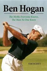 Ben Hogan : The Myths Everyone Knows, the Man No One Knew - Tim Scott