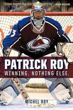 Patrick Roy : Winning. Nothing Else. - Michel Roy