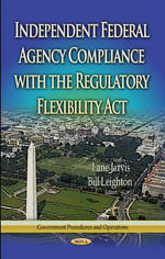 Independent Federal Agency Compliance with the Regulatory Flexibility Act : Ten Proven Strategies for Driving Aggressive Growt...