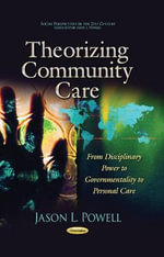 Theorizing Community Care : From Disciplinary Power to Governmentality to Personal Care - Jason L. Powell