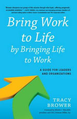 Bring Work to Life by Bringing Life to Work : A Guide for Leaders and Organizations - Tracy Brower