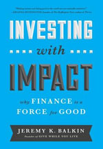 Investing with Impact : Why Finance Is a Force for Good - Jeremy Balkin