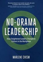 No-Drama Leadership : How Enlightened Leaders Transform Culture in the Workplace - Marlene Chism