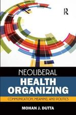 Neoliberal Health Organizing : Communication, Meaning, and Politics - Mohan J. Dutta