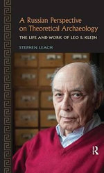 A Russian Perspective on Theoretical Archaeology : The Life and Work of Leo S. Klejn - Stephen Leach