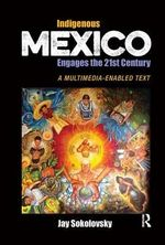 Indigenous Mexico Engages the 21st Century : A Multimedia-Enabled Text - Jay Sokolovsky