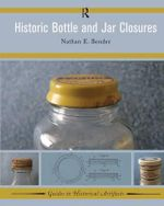 Historic Bottle and Jar Closures : Guides to Historical Artifacts - Nathan E. Bender