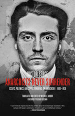Anarchists Never Surrender : Essays, Polemics, and Correspondence on Anarchism, 19081938 - Victor Serge