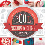 Cool Needle Felting for Kids : A Fun and Creative Introduction to Fiber Art - Alex Kuskowski