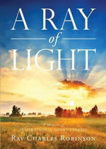 A Ray of Light : A Memoir of Inspirational Short Stories - Ray Charles Robinson