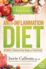 The Juice Lady's Anti-Inflammation Diet : 28 Days to Restore Your Body and Feel Great - Cherie Calbom