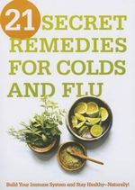21 Secret Remedies for Colds and Flu : Build Your Immune System and Stay Healthy--Naturally! - Siloam