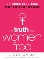 The Truth Sets Women Free : 25 Tough Questions about Women and the Church - Lee Grady