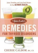 The Juice Lady's Remedies for Thyroid Disorders : Juices, Smoothies, and Living Foods Recipes for Your Ultimate Health - Cherie Calbom MS Cn