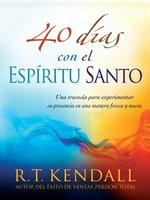 40 Dias Con El Espiritu Santo : Una Travesia Para Experimentar Su Presencia En Una Manera Fresca y Nueva - R. T. Kendall