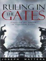 Ruling in the Gates : Preparing the Church to Transform Cities - Joseph G. Mattera