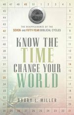 Know the Time, Change Your World : The Reappearance of the Seven- And Fifty-Year Biblical Cycles - Barry Miller