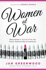 Women at War : Declaring a Cease-Fire on Toxic Female Relationships - Jan Greenwood