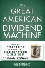 The Great American Dividend Machine : How An Outsider Became the Undisputed Champ of Wall Street - Bill Spetrino