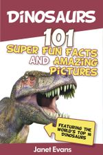 Dinosaurs : 101 Super Fun Facts And Amazing Pictures (Featuring The World's Top 16 Dinosaurs) - Janet Evans