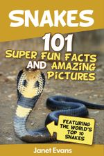 Snakes : 101 Super Fun Facts And Amazing Pictures (Featuring The World's Top 10 Snakes) - Janet Evans