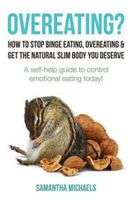 Overeating? : How to Stop Binge Eating, Overeating & Get the Natural Slim Body You Deserve: A Self-Help Guide to Control Emotional E - Samantha Michaels