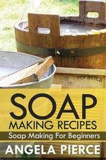Soap Making Recipes : Soap Making for Beginners - Pierce Angela