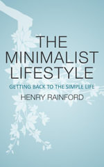The Minimalist Lifestyle : Getting Back To The Simple Life - Henry Rainford