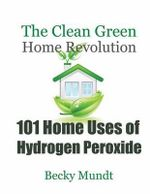 101 Home Uses of Hydrogen Peroxide : The Clean Green Home Revolution - Mundt Becky