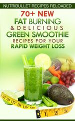 Nutribullet Recipes Reloaded : 70+ New Fat Burning & Delicious Green Smoothie Recipes for Your Rapid Weight Loss - Samantha Michaels