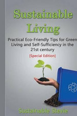 Sustainable Living : Practical Eco-Friendly Tips for Green Living and Self-Sufficiency in the 21st Century - [Special Edition Collection] - Stevie Sustainable