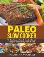 Paleo Slow Cooker : 70 Top Gluten Free & Healthy Family Recipes for the Busy Mom & Dad - Samantha Michaels