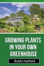 Growing Plants in Your Own Greenhouse : Fundamental Guide in Greenhouses: Easy Steps in Growing Plants in Your Own Greenhouse - Bobbi Hatfield