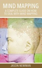 Mind Mapping : A Complete Guide on How to Deal With Mind Mapping - Newman Jason