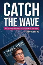 Catch the Wave : How to Take Advantage of Digital Magazine Publishing - Dwayne Whiting