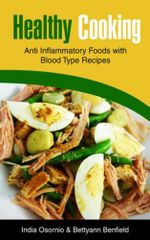 Healthy Cooking : Anti Inflammatory Foods with Blood Type Recipes - India Osornio