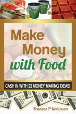 MAKE MONEY WITH FOOD : Cash in with 23 Money Making Ideas! - Robinson Frances