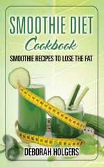 Smoothie Diet Cookbook : Smoothie Recipes to Lose the Fat - Deborah Holgers