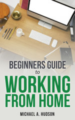 Beginners Guide to Working From Home - Michael A. Hudson